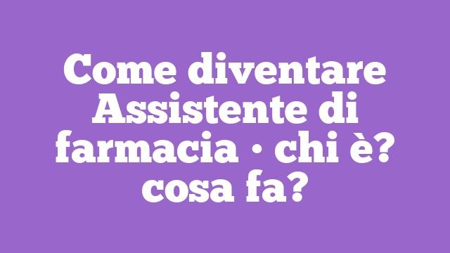 Come diventare Assistente di farmacia • chi è? cosa fa?