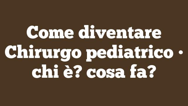 Come diventare Chirurgo pediatrico • chi è? cosa fa?