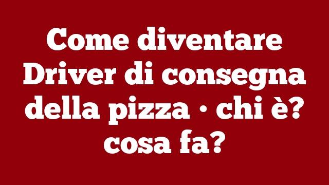 Come diventare Driver di consegna della pizza • chi è? cosa fa?