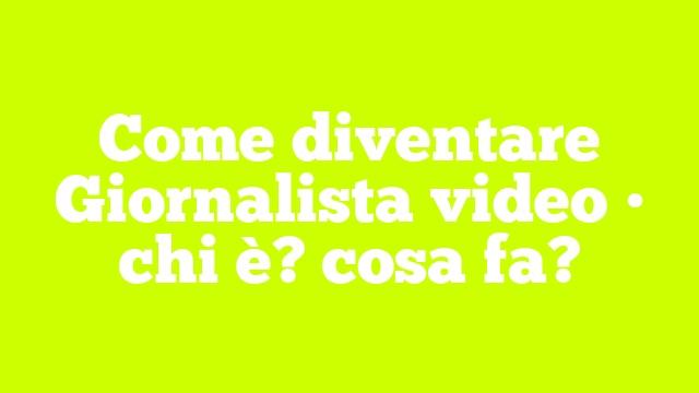 Come diventare Giornalista video • chi è? cosa fa?