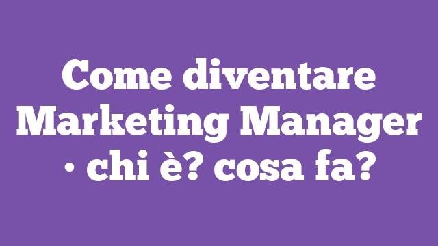 Come diventare Marketing Manager • chi è? cosa fa?