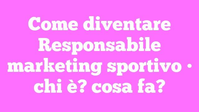 Come diventare Responsabile marketing sportivo • chi è? cosa fa?
