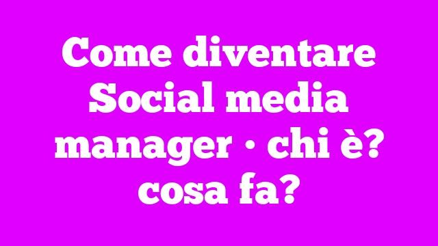Come diventare Social media manager • chi è? cosa fa?