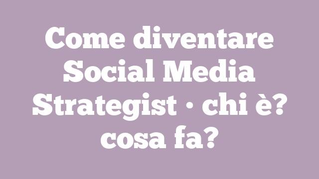 Come diventare Social Media Strategist • chi è? cosa fa?