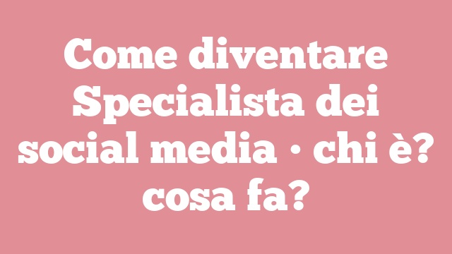 Come diventare Specialista dei social media • chi è? cosa fa?