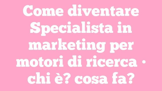 Come diventare Specialista in marketing per motori di ricerca • chi è? cosa fa?