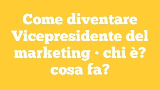 Come diventare Vicepresidente del marketing • chi è? cosa fa?