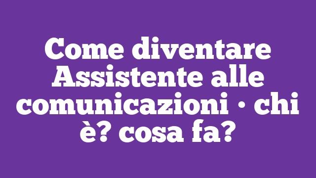 Come diventare Assistente alle comunicazioni • chi è? cosa fa?