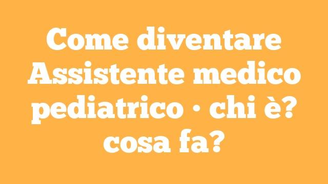 Come diventare Assistente medico pediatrico • chi è? cosa fa?