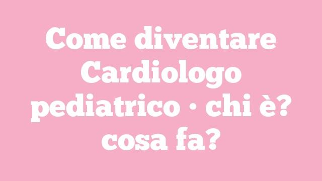Come diventare Cardiologo pediatrico • chi è? cosa fa?