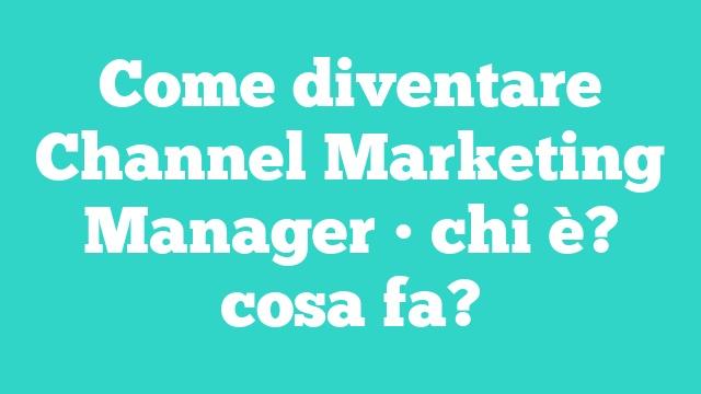 Come diventare Channel Marketing Manager • chi è? cosa fa?