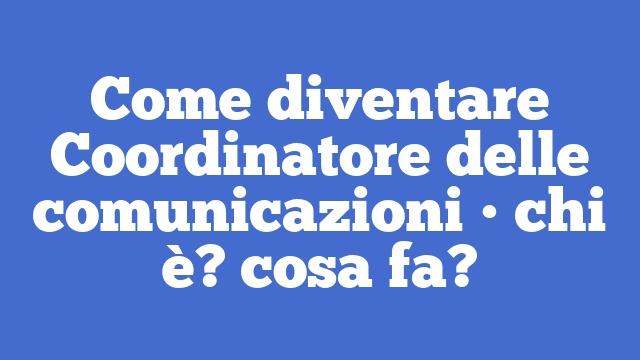 Come diventare Coordinatore delle comunicazioni • chi è? cosa fa?