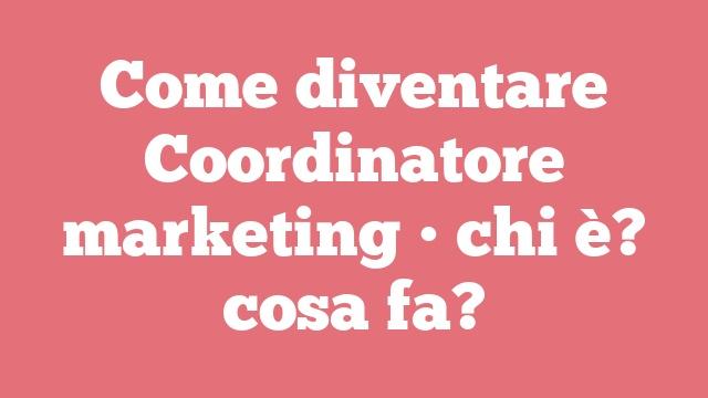 Come diventare Coordinatore marketing • chi è? cosa fa?