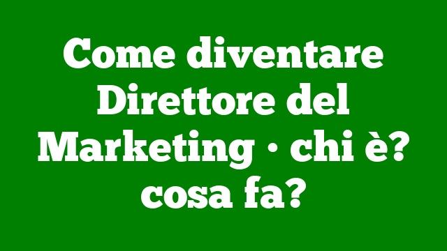 Come diventare Direttore del Marketing • chi è? cosa fa?