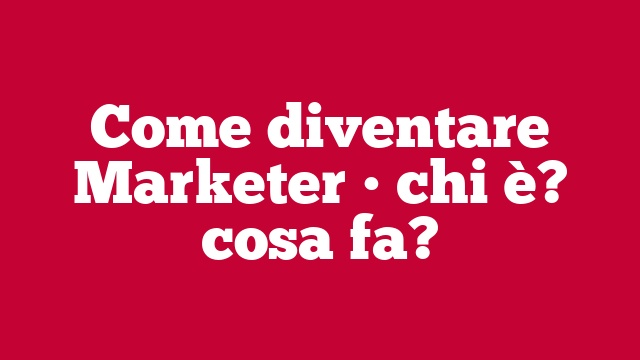 Come diventare Marketer • chi è? cosa fa?