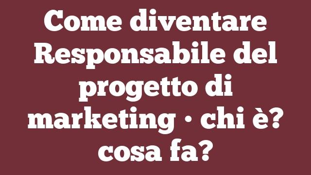 Come diventare Responsabile del progetto di marketing • chi è? cosa fa?