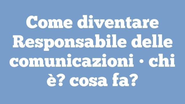 Come diventare Responsabile delle comunicazioni • chi è? cosa fa?