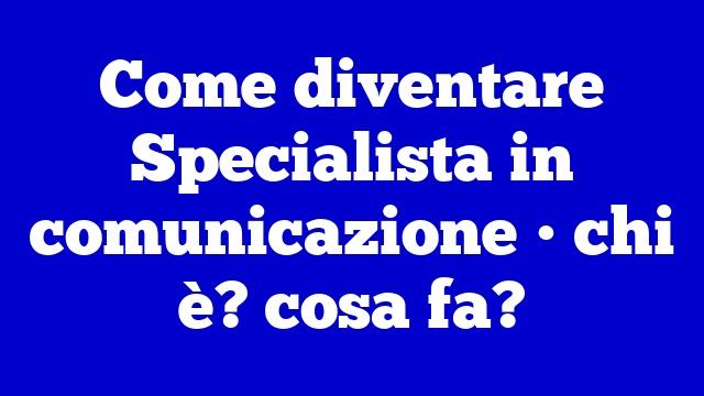 Come diventare Specialista in comunicazione • chi è? cosa fa?