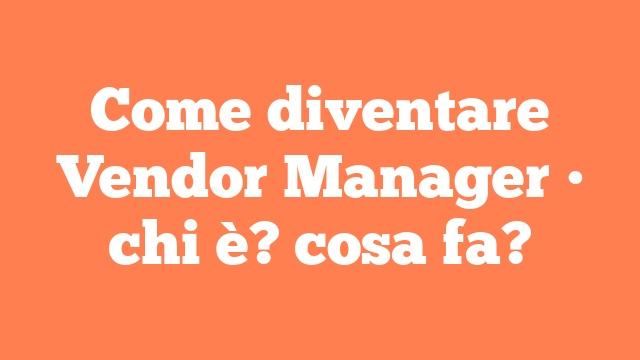 Come diventare Vendor Manager • chi è? cosa fa?