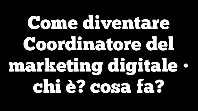 Come diventare Coordinatore del marketing digitale • chi è? cosa fa?