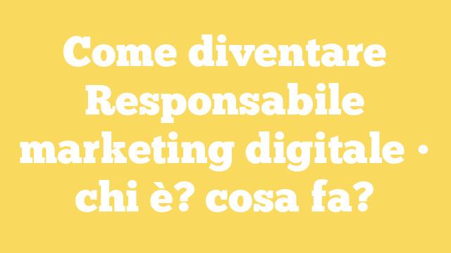 Come diventare Responsabile marketing digitale • chi è? cosa fa?