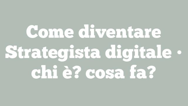 Come diventare Strategista digitale • chi è? cosa fa?