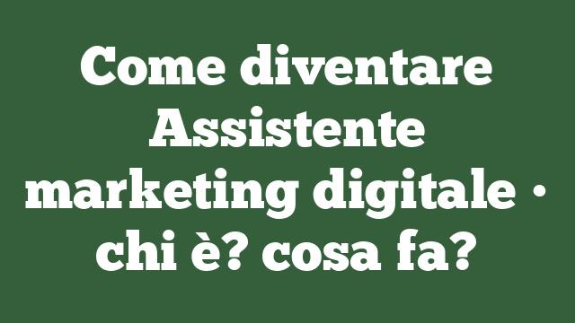 Come diventare Assistente marketing digitale • chi è? cosa fa?
