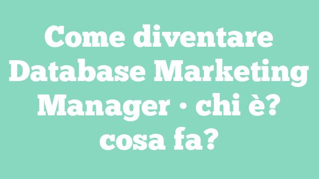 Come diventare Database Marketing Manager • chi è? cosa fa?