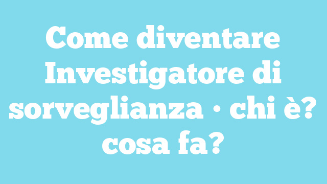 Come diventare Investigatore di sorveglianza • chi è? cosa fa?